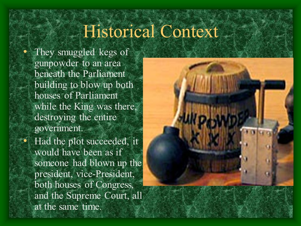 Historical Context They smuggled kegs of gunpowder to an area beneath the Parliament building to blow up both houses of Parliament while the King was there, destroying the entire government.