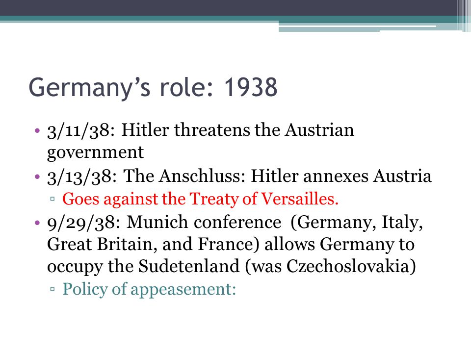 Germany's role: 1938 3/11/38: Hitler threatens the Austrian government 3/13/38: The Anschluss: Hitler annexes Austria ▫Goes against the Treaty of Vers