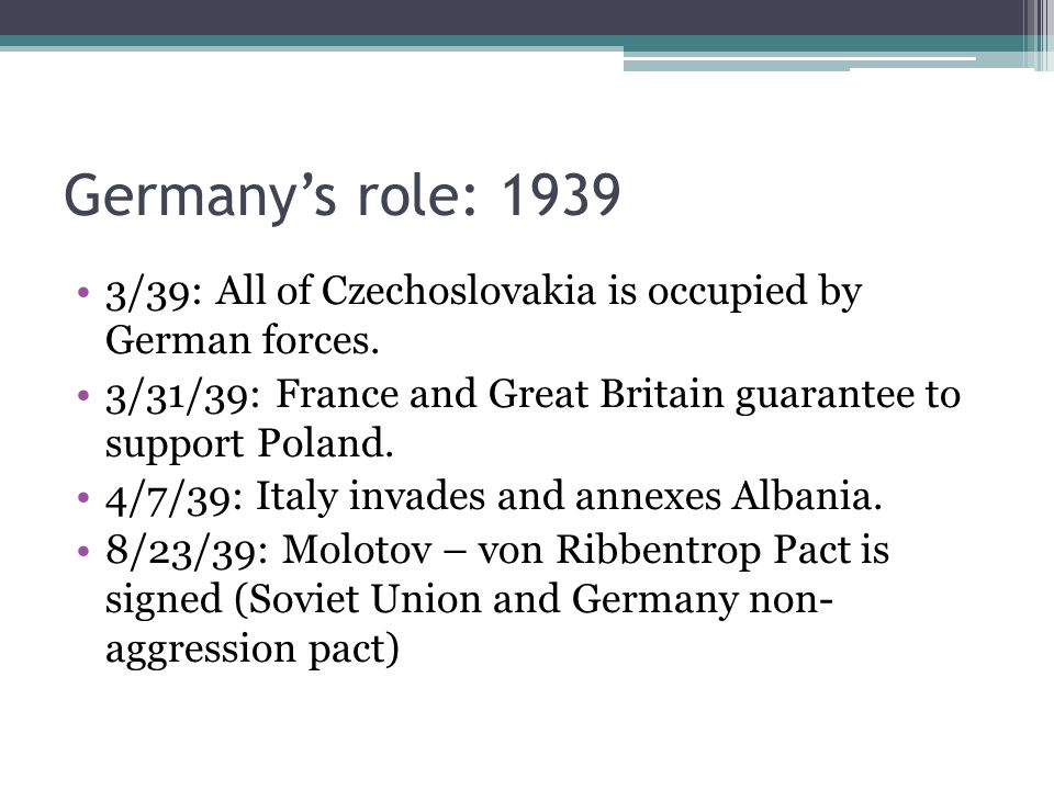 Germany's role: 1939 3/39: All of Czechoslovakia is occupied by German forces. 3/31/39: France and Great Britain guarantee to support Poland. 4/7/39: