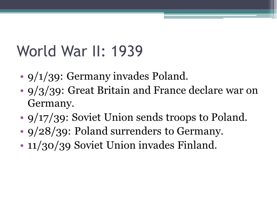 World War II: 1939 9/1/39: Germany invades Poland. 9/3/39: Great Britain and France declare war on Germany. 9/17/39: Soviet Union sends troops to Pola