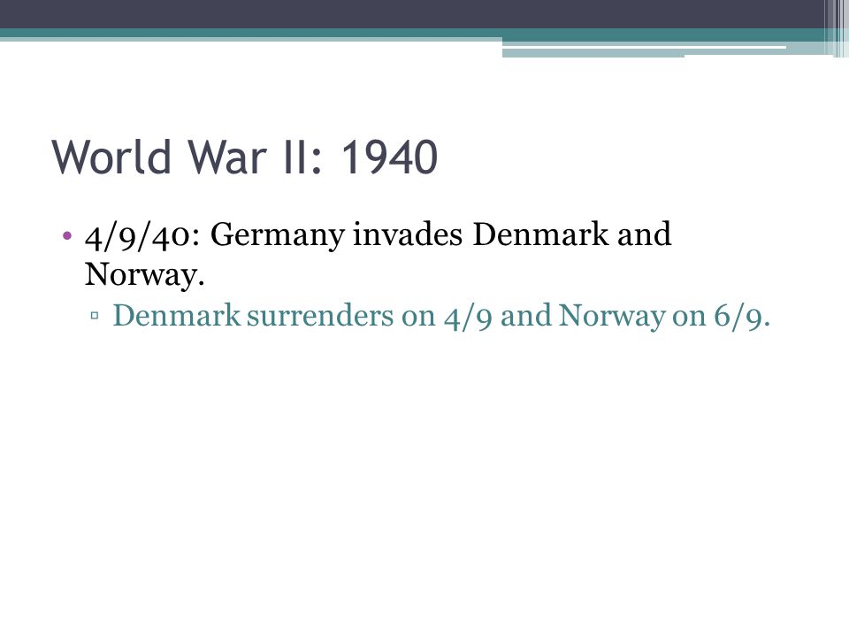 4/9/40: Germany invades Denmark and Norway. ▫Denmark surrenders on 4/9 and Norway on 6/9.