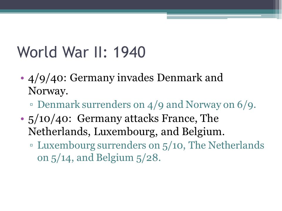 World War II: 1940 4/9/40: Germany invades Denmark and Norway. ▫Denmark surrenders on 4/9 and Norway on 6/9. 5/10/40: Germany attacks France, The Neth