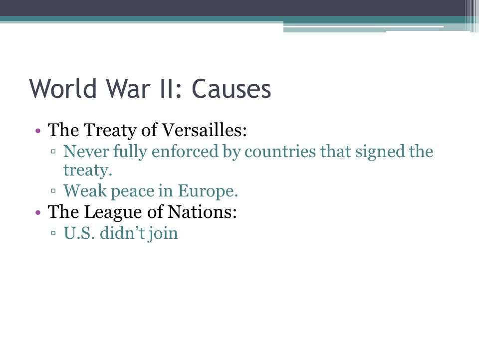 World War II: Causes The Treaty of Versailles: ▫Never fully enforced by countries that signed the treaty.