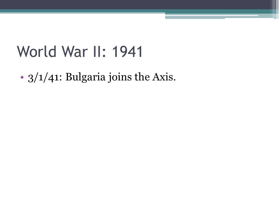 3/1/41: Bulgaria joins the Axis.