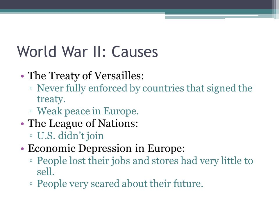 World War II: Causes The Treaty of Versailles: ▫Never fully enforced by countries that signed the treaty. ▫Weak peace in Europe. The League of Nations