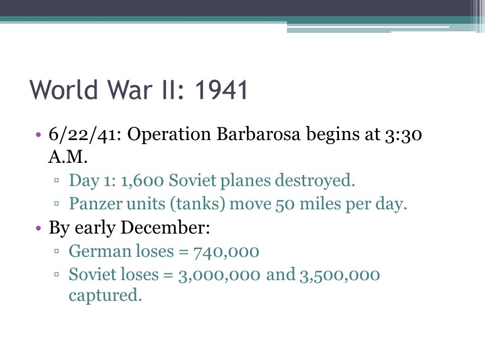 World War II: 1941 6/22/41: Operation Barbarosa begins at 3:30 A.M. ▫Day 1: 1,600 Soviet planes destroyed. ▫Panzer units (tanks) move 50 miles per day