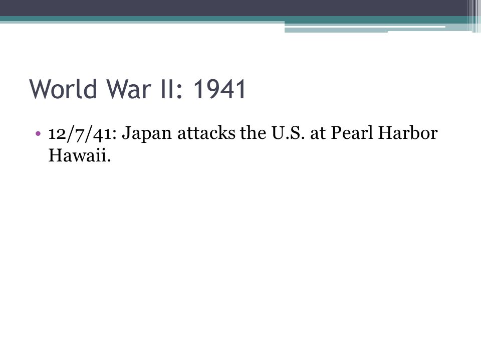 World War II: 1941 12/7/41: Japan attacks the U.S. at Pearl Harbor Hawaii.