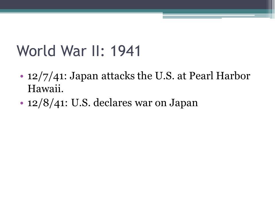 World War II: 1941 12/7/41: Japan attacks the U.S. at Pearl Harbor Hawaii. 12/8/41: U.S. declares war on Japan