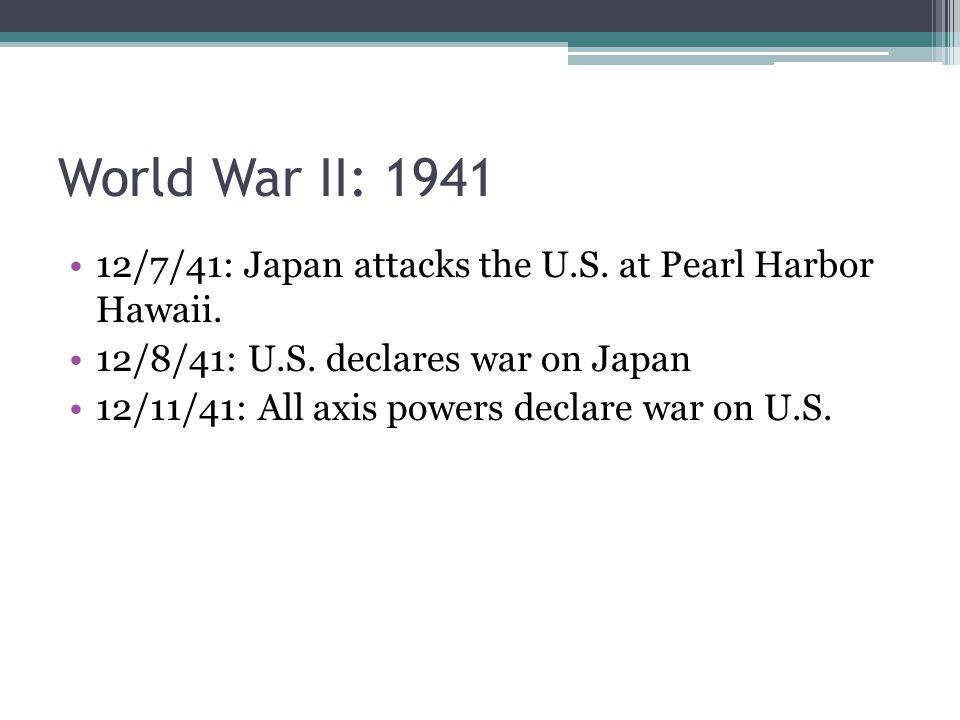 World War II: 1941 12/7/41: Japan attacks the U.S. at Pearl Harbor Hawaii. 12/8/41: U.S. declares war on Japan 12/11/41: All axis powers declare war o