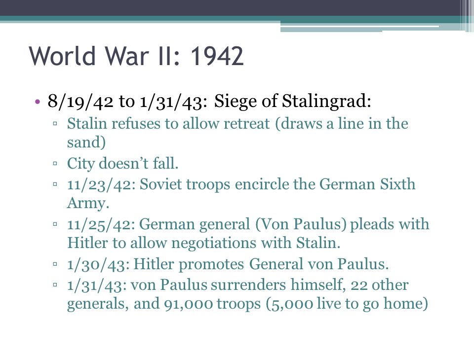 World War II: 1942 8/19/42 to 1/31/43: Siege of Stalingrad: ▫Stalin refuses to allow retreat (draws a line in the sand) ▫City doesn't fall. ▫11/23/42: