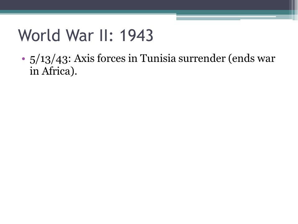 5/13/43: Axis forces in Tunisia surrender (ends war in Africa).