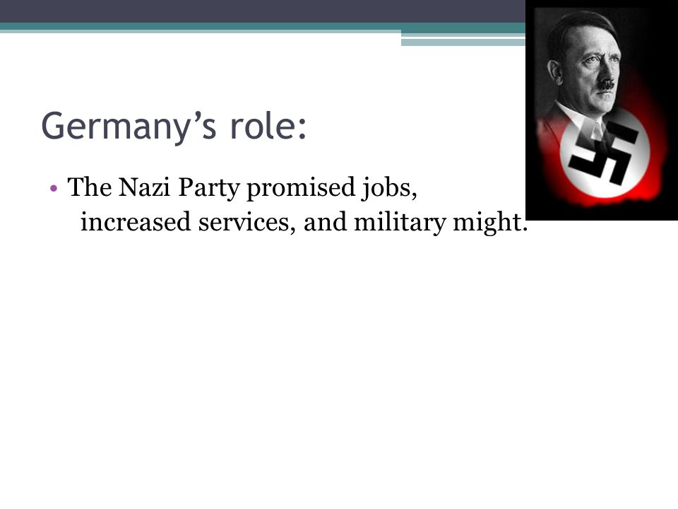 Germany's role: The Nazi Party promised jobs, increased services, and military might.