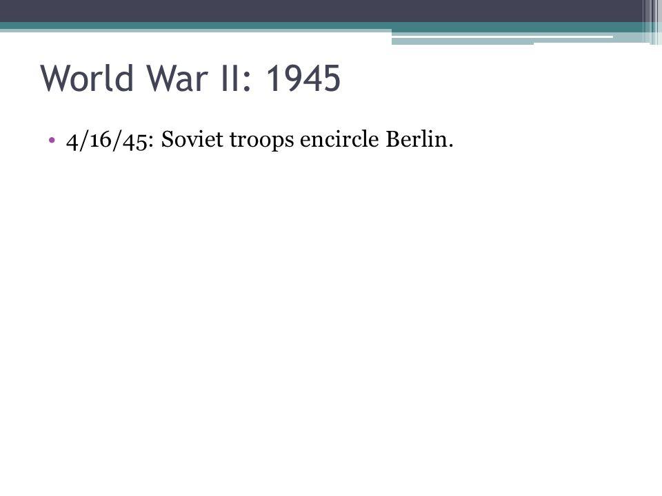4/16/45: Soviet troops encircle Berlin.