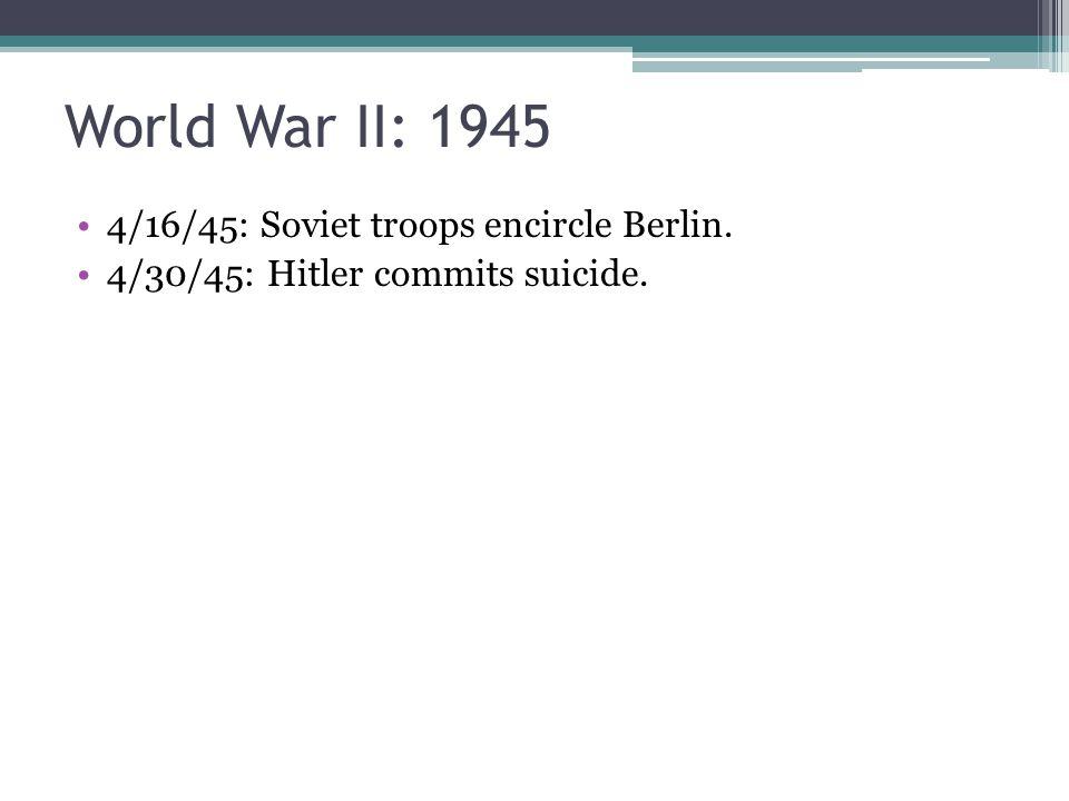 World War II: 1945 4/16/45: Soviet troops encircle Berlin. 4/30/45: Hitler commits suicide.