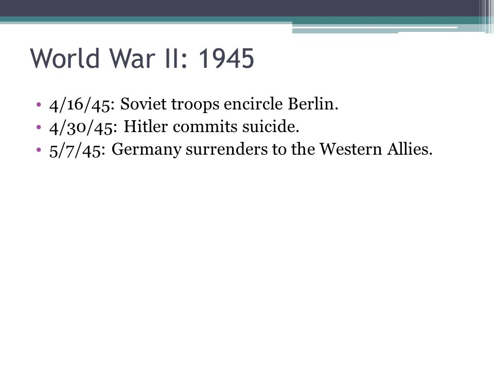 World War II: 1945 4/16/45: Soviet troops encircle Berlin. 4/30/45: Hitler commits suicide. 5/7/45: Germany surrenders to the Western Allies.