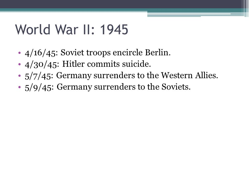 World War II: 1945 4/16/45: Soviet troops encircle Berlin. 4/30/45: Hitler commits suicide. 5/7/45: Germany surrenders to the Western Allies. 5/9/45: