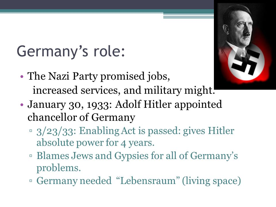Germany's role: The Nazi Party promised jobs, increased services, and military might. January 30, 1933: Adolf Hitler appointed chancellor of Germany ▫