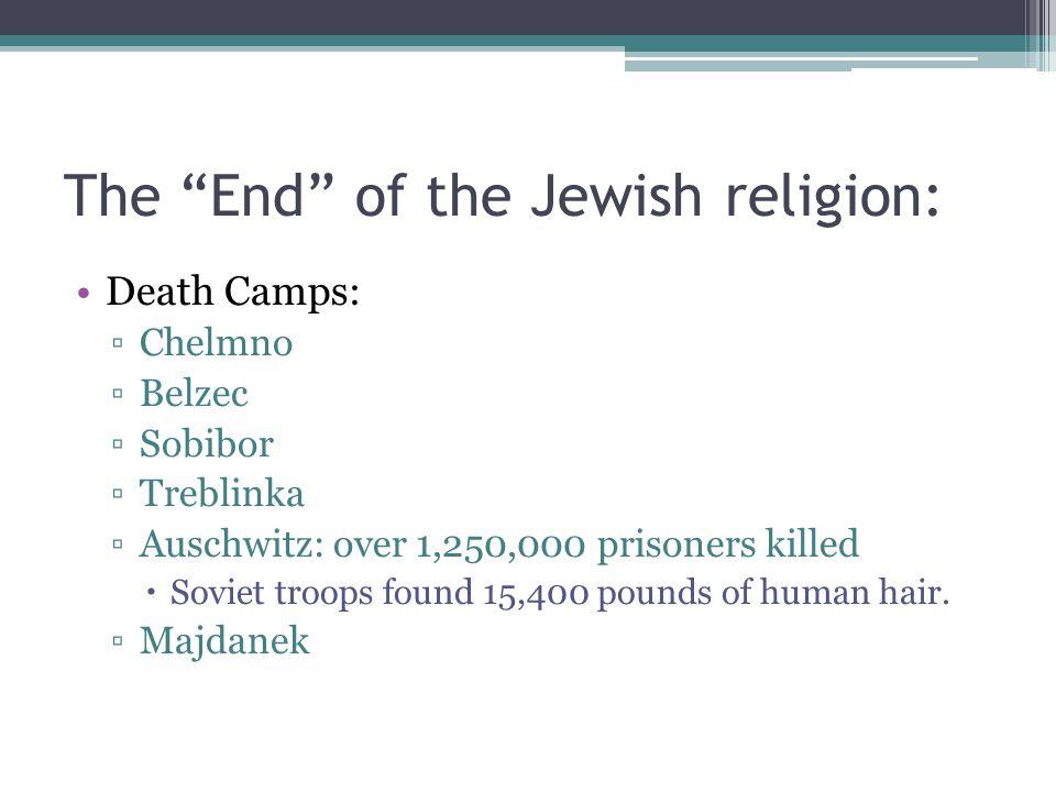 "The ""End"" of the Jewish religion: Death Camps: ▫Chelmno ▫Belzec ▫Sobibor ▫Treblinka ▫Auschwitz: over 1,250,000 prisoners killed  Soviet troops found"