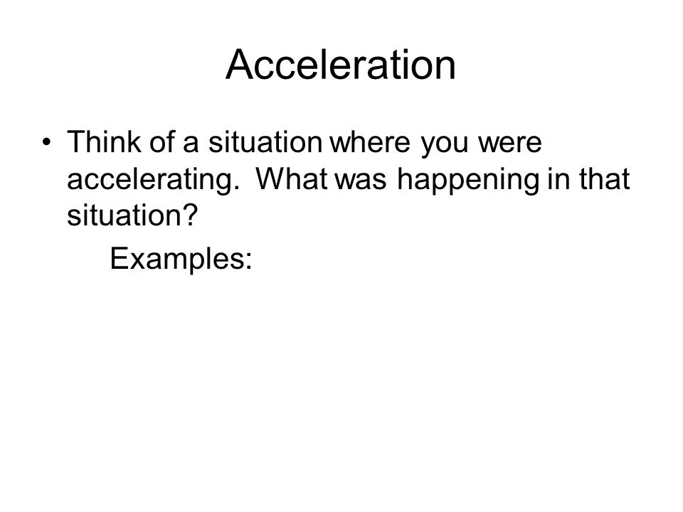 Acceleration Think of a situation where you were accelerating. What was happening in that situation? Examples: