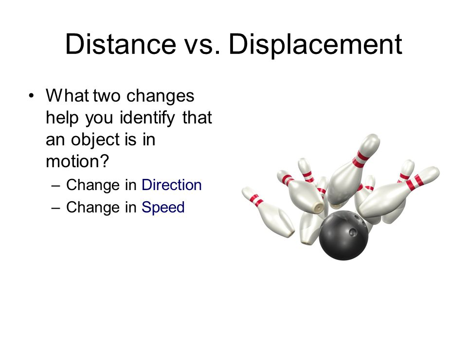 Distance vs. Displacement What two changes help you identify that an object is in motion? –Change in Direction –Change in Speed