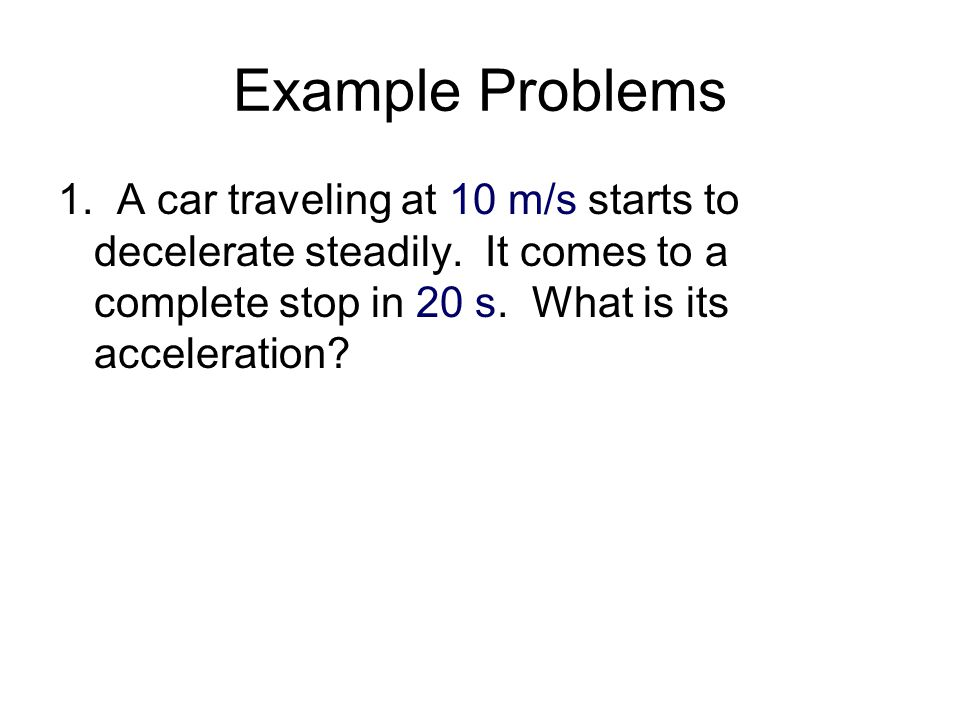 Example Problems 1. A car traveling at 10 m/s starts to decelerate steadily. It comes to a complete stop in 20 s. What is its acceleration?