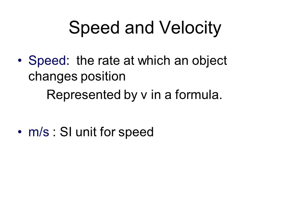 Speed and Velocity Speed: the rate at which an object changes position Represented by v in a formula. m/s : SI unit for speed