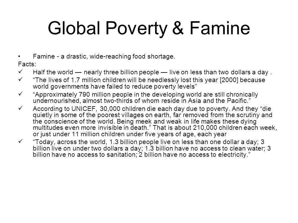 Global Poverty & Famine Famine - a drastic, wide-reaching food shortage. Facts: Half the world — nearly three billion people — live on less than two d
