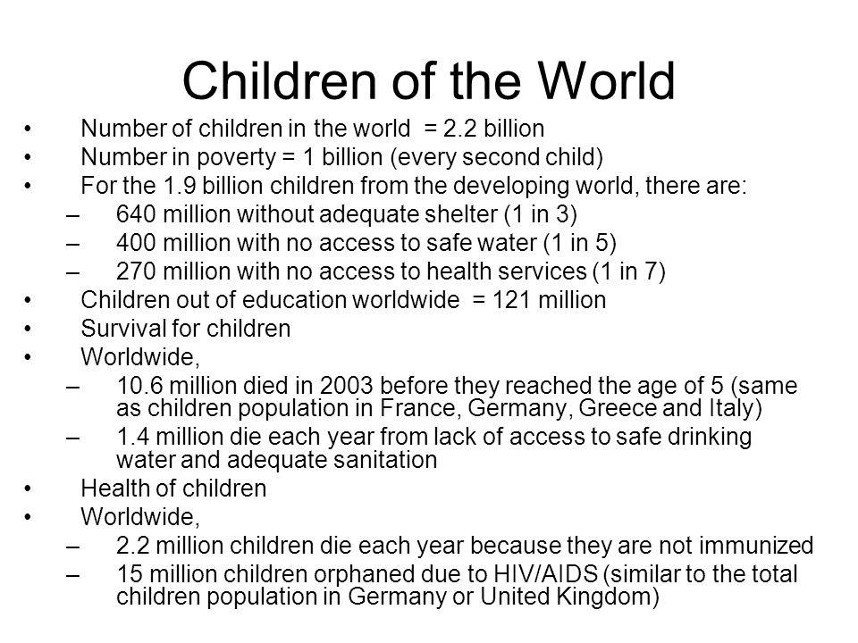 Children of the World Number of children in the world = 2.2 billion Number in poverty = 1 billion (every second child) For the 1.9 billion children fr