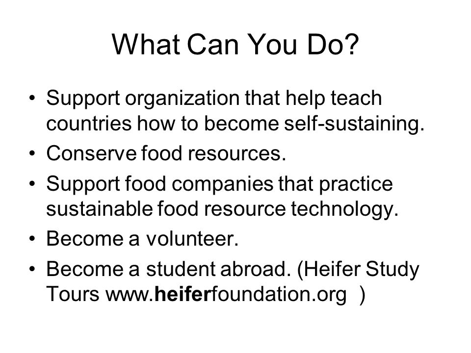 What Can You Do? Support organization that help teach countries how to become self-sustaining. Conserve food resources. Support food companies that pr