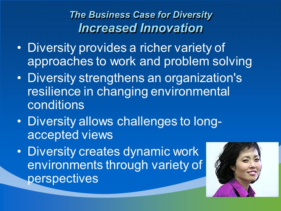The Business Case for Diversity Increased Innovation Diversity provides a richer variety of approaches to work and problem solving Diversity strengthens an organization s resilience in changing environmental conditions Diversity allows challenges to long- accepted views Diversity creates dynamic work environments through variety of perspectives