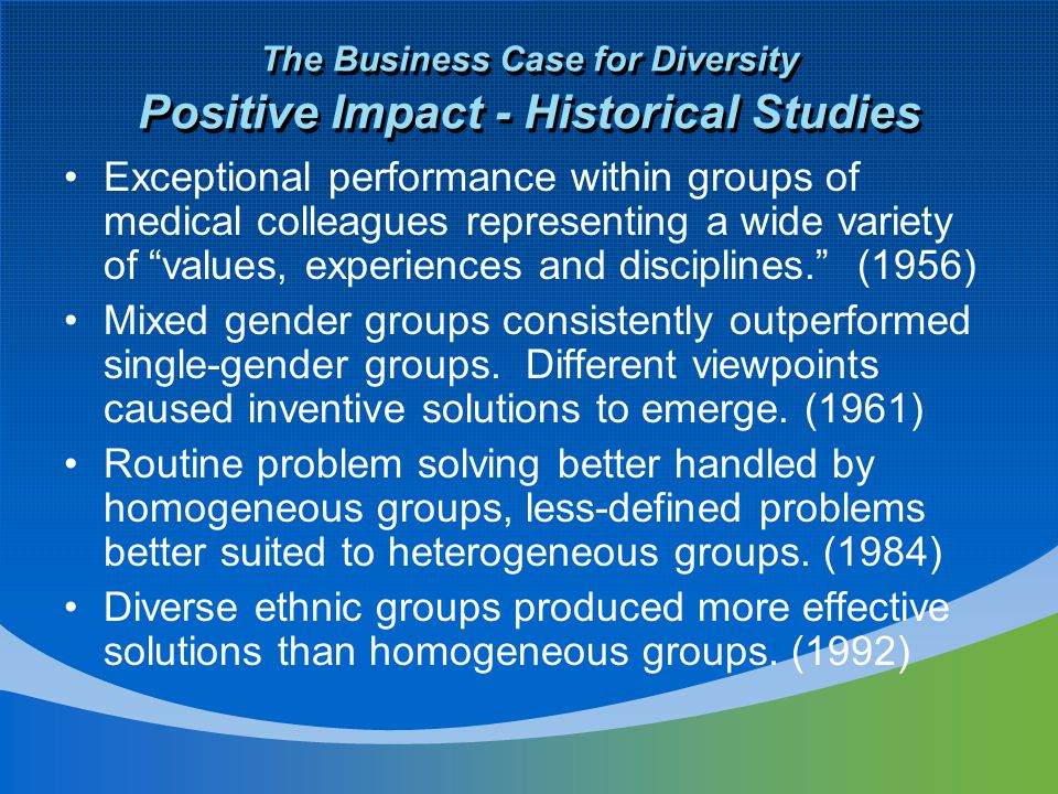The Business Case for Diversity Positive Impact - Historical Studies Exceptional performance within groups of medical colleagues representing a wide variety of values, experiences and disciplines. (1956) Mixed gender groups consistently outperformed single-gender groups.