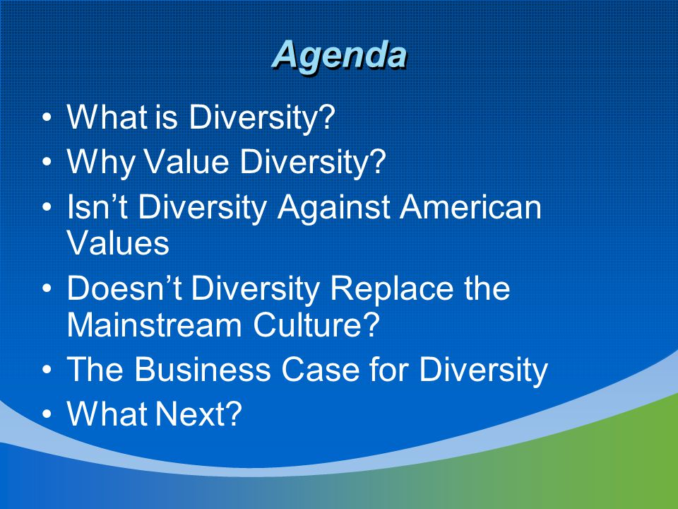 Agenda What is Diversity? Why Value Diversity? Isn't Diversity Against American Values Doesn't Diversity Replace the Mainstream Culture? The Business