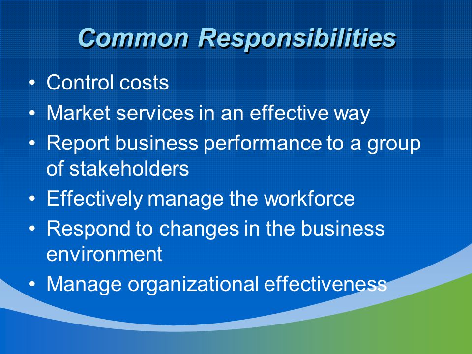 Common Responsibilities Control costs Market services in an effective way Report business performance to a group of stakeholders Effectively manage the workforce Respond to changes in the business environment Manage organizational effectiveness