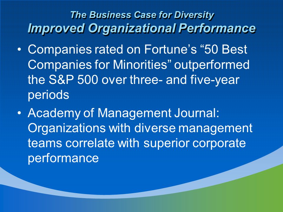 The Business Case for Diversity Improved Organizational Performance Companies rated on Fortune's 50 Best Companies for Minorities outperformed the S&P 500 over three- and five-year periods Academy of Management Journal: Organizations with diverse management teams correlate with superior corporate performance