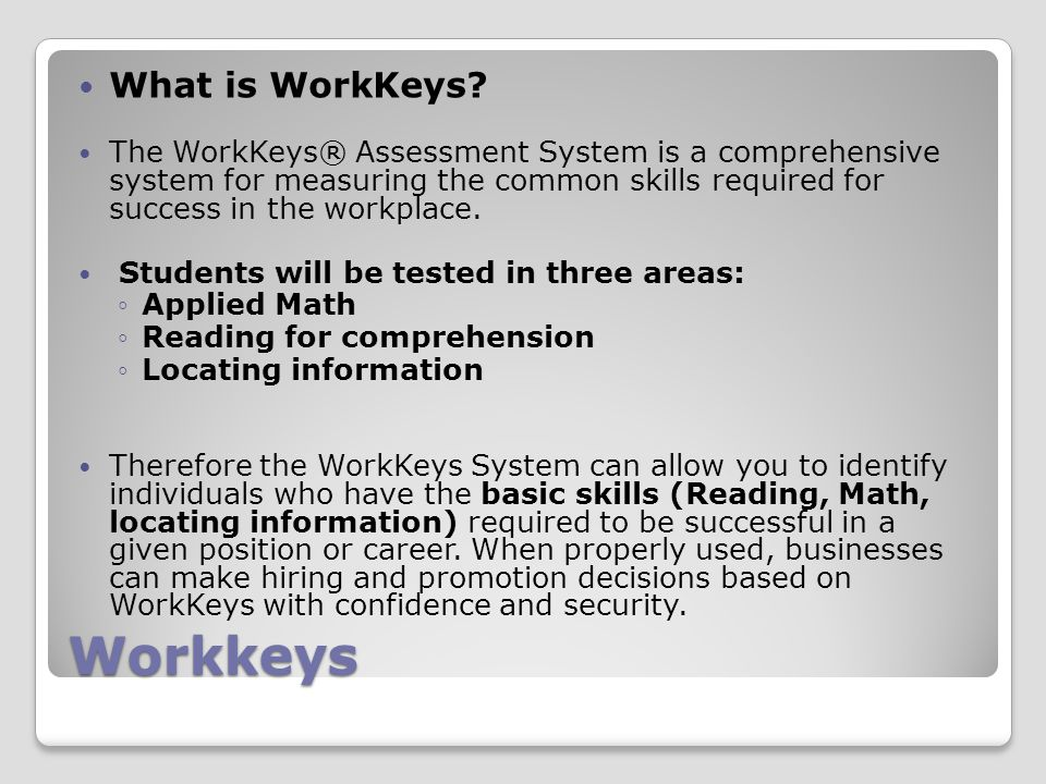 Workkeys What is WorkKeys? The WorkKeys® Assessment System is a comprehensive system for measuring the common skills required for success in the workp