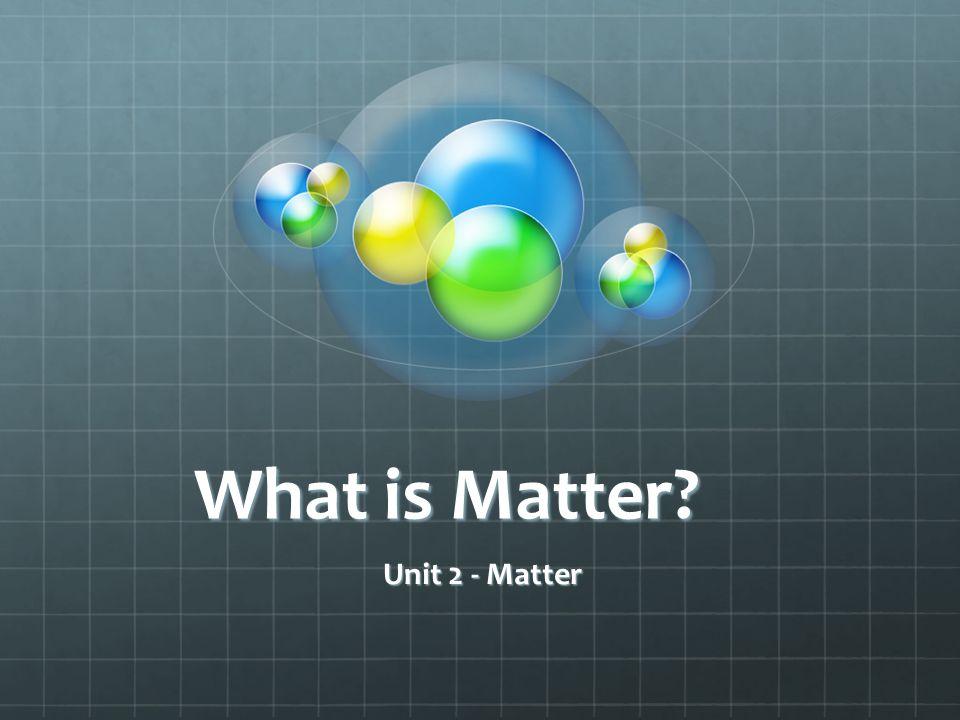 What is Matter? Unit 2 - Matter