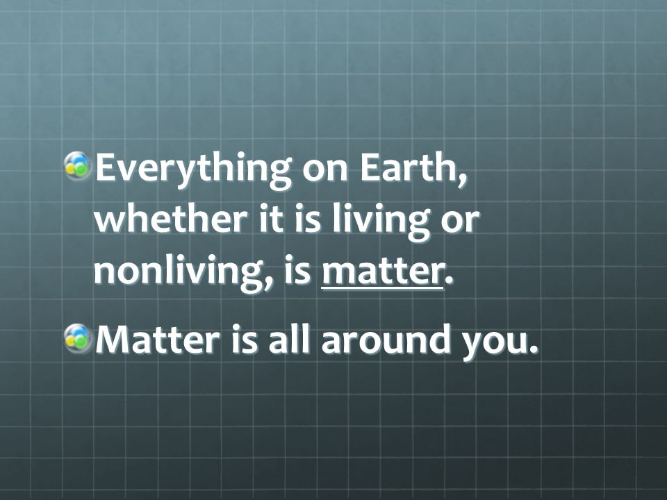 Everything on Earth, whether it is living or nonliving, is matter. Matter is all around you.