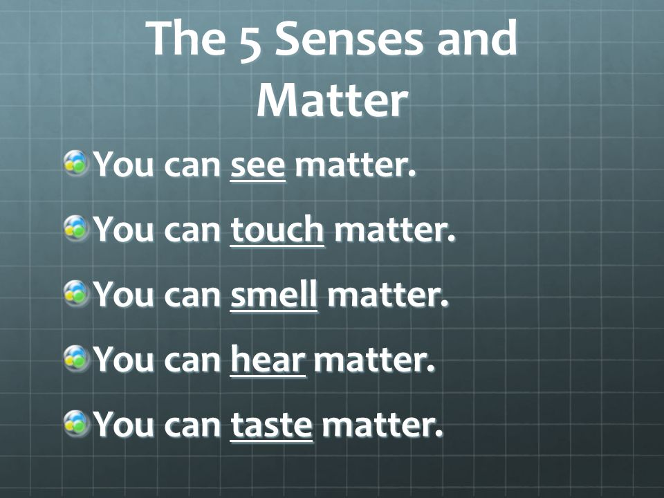 The 5 Senses and Matter You can see matter. You can touch matter. You can smell matter. You can hear matter. You can taste matter.