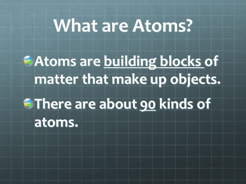 What are Atoms? Atoms are building blocks of matter that make up objects. There are about 90 kinds of atoms.