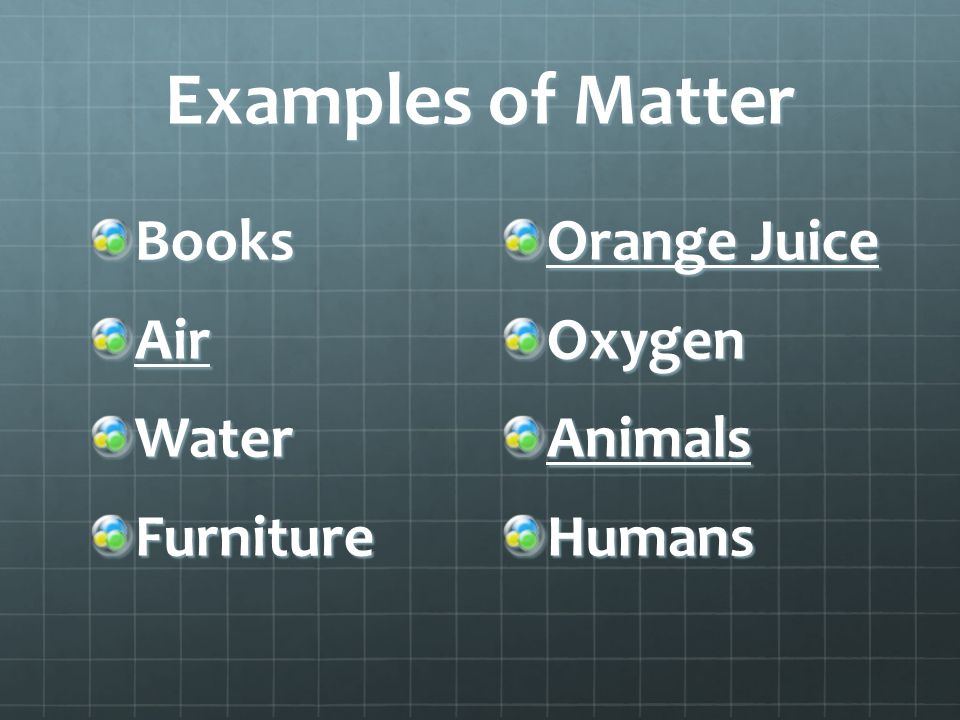 Examples of Matter BooksAirWaterFurniture Orange Juice OxygenAnimalsHumans