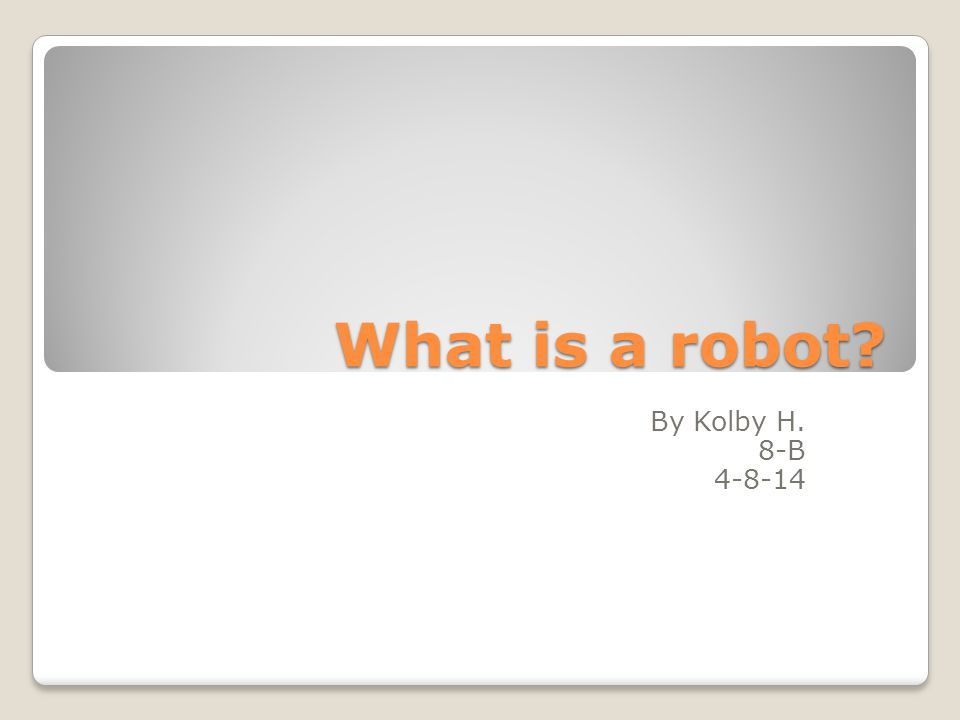 What is a robot By Kolby H. 8-B 4-8-14