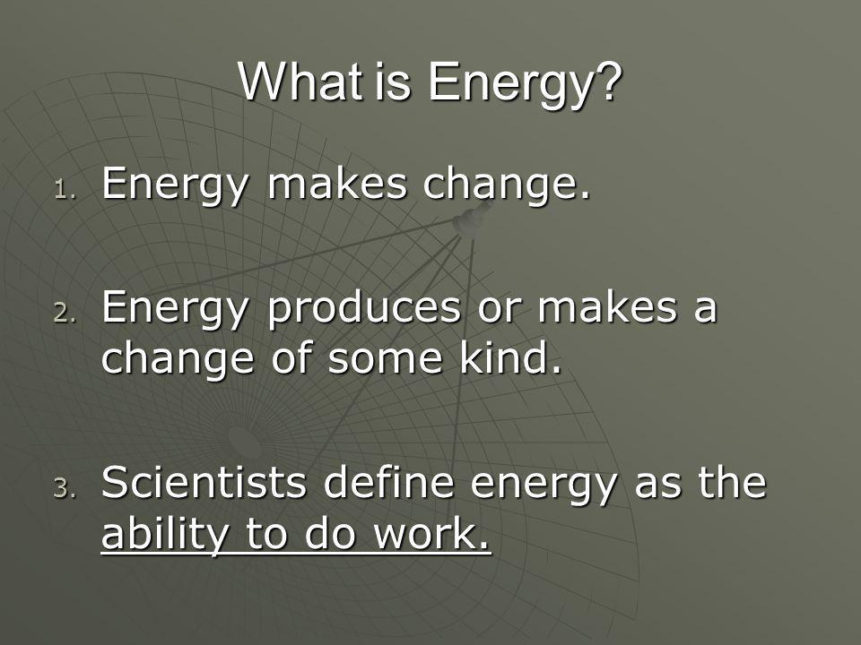 What is Energy. 1. Energy makes change. 2. Energy produces or makes a change of some kind.