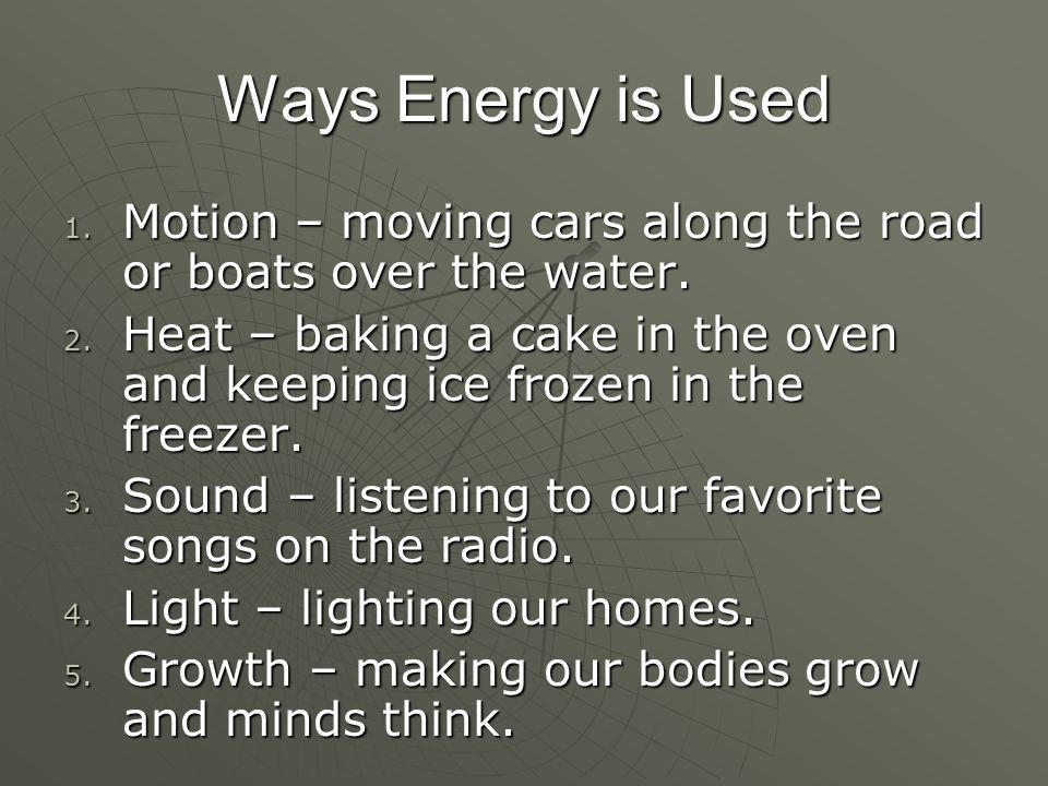 Ways Energy is Used 1. Motion – moving cars along the road or boats over the water. 2. Heat – baking a cake in the oven and keeping ice frozen in the