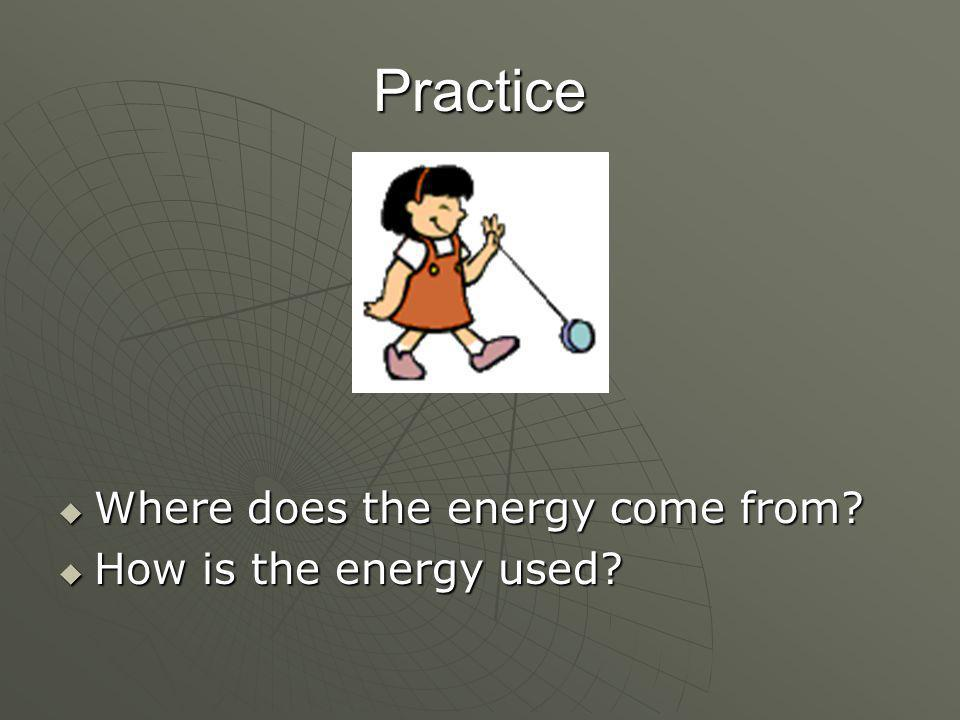 Practice  Where does the energy come from?  How is the energy used?