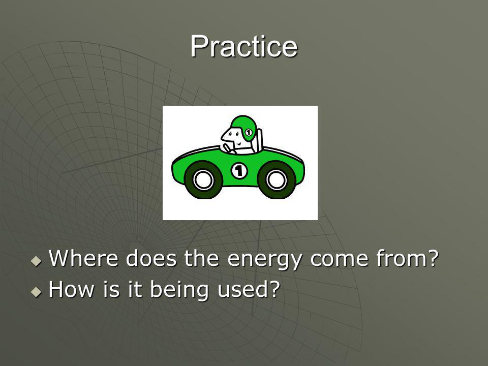 Practice  Where does the energy come from?  How is it being used?