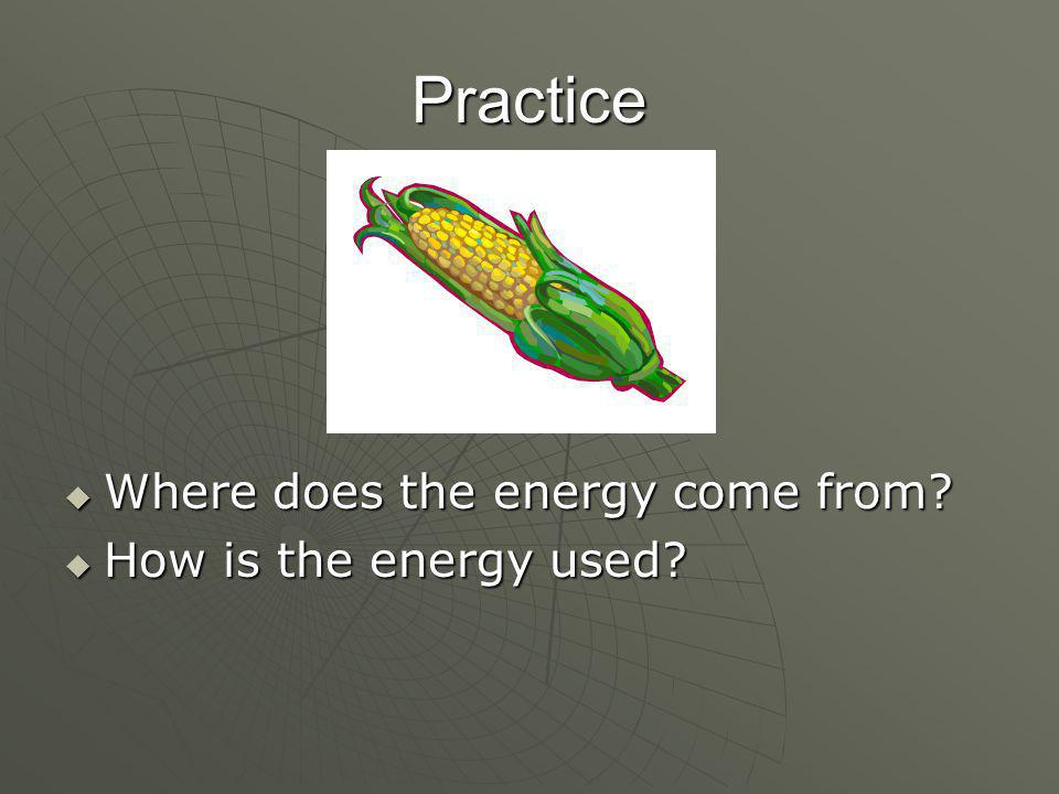 Practice  Where does the energy come from  How is the energy used