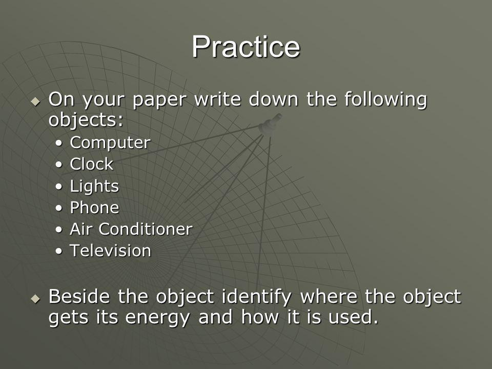 Practice  On your paper write down the following objects: ComputerComputer ClockClock LightsLights PhonePhone Air ConditionerAir Conditioner TelevisionTelevision  Beside the object identify where the object gets its energy and how it is used.