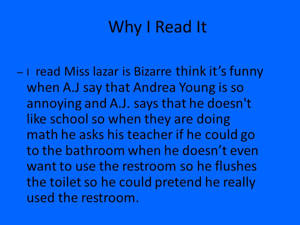 Why I Read It – I read Miss lazar is Bizarre think it's funny when A.J say that Andrea Young is so annoying and A.J. says that he doesn't like school