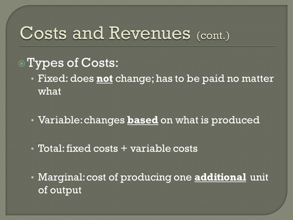  Types of Costs: Fixed: does not change; has to be paid no matter what Variable: changes based on what is produced Total: fixed costs + variable cost