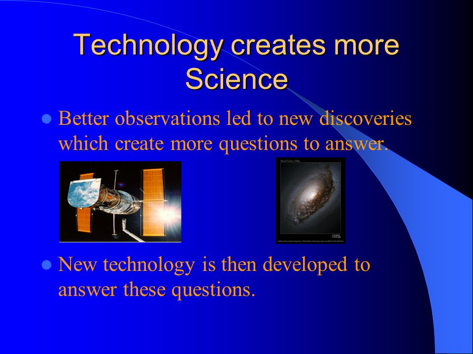 Technology creates more Science Better observations led to new discoveries which create more questions to answer.